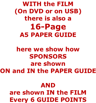 WITH the FILM  (On DVD or on USB) there is also a 16-Page  A5 PAPER GUIDE  here we show how SPONSORS are shown ON and IN the PAPER GUIDE  AND are shown IN the FILM Every 6 GUIDE POINTS